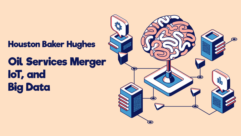 Houston Baker Hughes Oil Services Merger, IoT, and Big Data